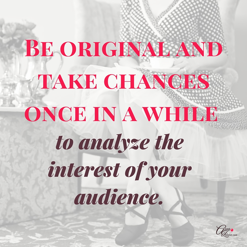 Be original and take chances once in a while to analyze the interest of your audience. via @annazubarev