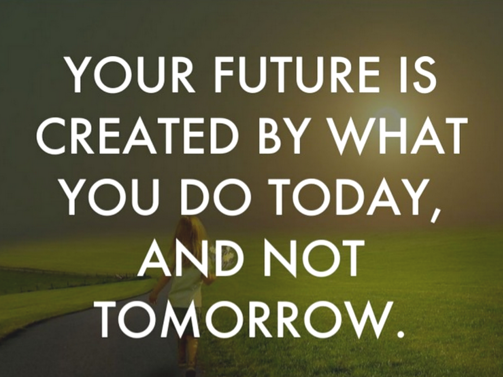 Your Future Is Created By What You Do Today Andnot Tomorrow